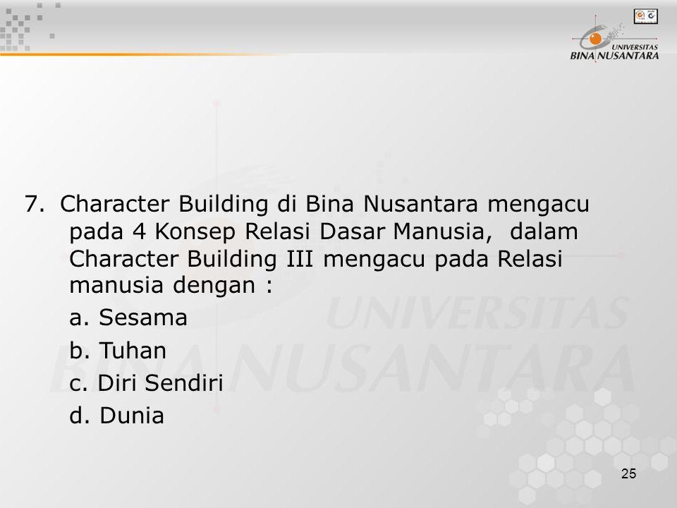 7. Character Building di Bina Nusantara mengacu pada 4 Konsep Relasi Dasar Manusia, dalam Character Building III mengacu pada Relasi manusia dengan :