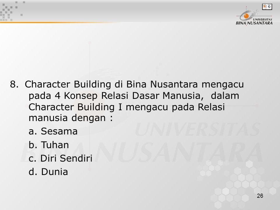 8. Character Building di Bina Nusantara mengacu pada 4 Konsep Relasi Dasar Manusia, dalam Character Building I mengacu pada Relasi manusia dengan :