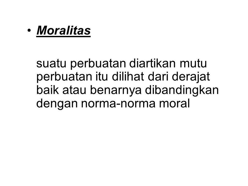 Moralitas suatu perbuatan diartikan mutu perbuatan itu dilihat dari derajat baik atau benarnya dibandingkan dengan norma-norma moral.