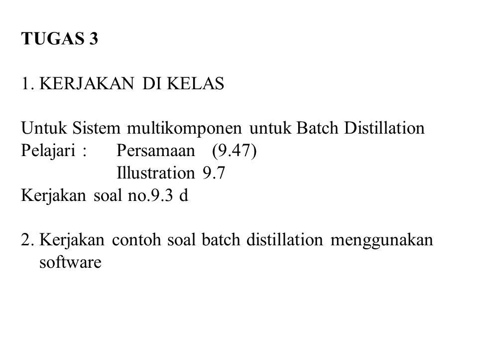 TUGAS 3 1. KERJAKAN DI KELAS. Untuk Sistem multikomponen untuk Batch Distillation. Pelajari : Persamaan (9.47)