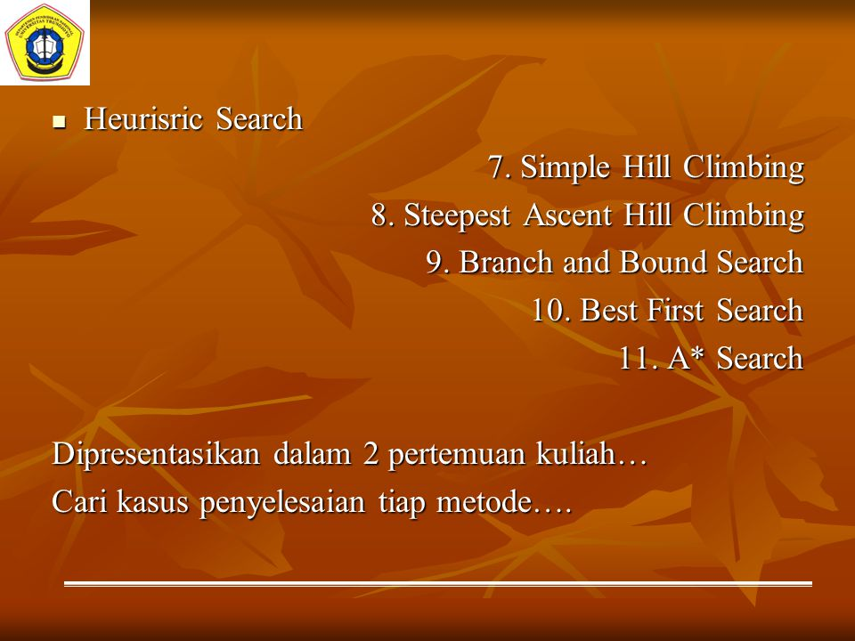 Heurisric Search 7. Simple Hill Climbing. 8. Steepest Ascent Hill Climbing. 9. Branch and Bound Search.