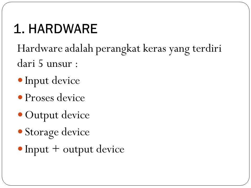 1. HARDWARE Hardware adalah perangkat keras yang terdiri dari 5 unsur : Input device. Proses device.