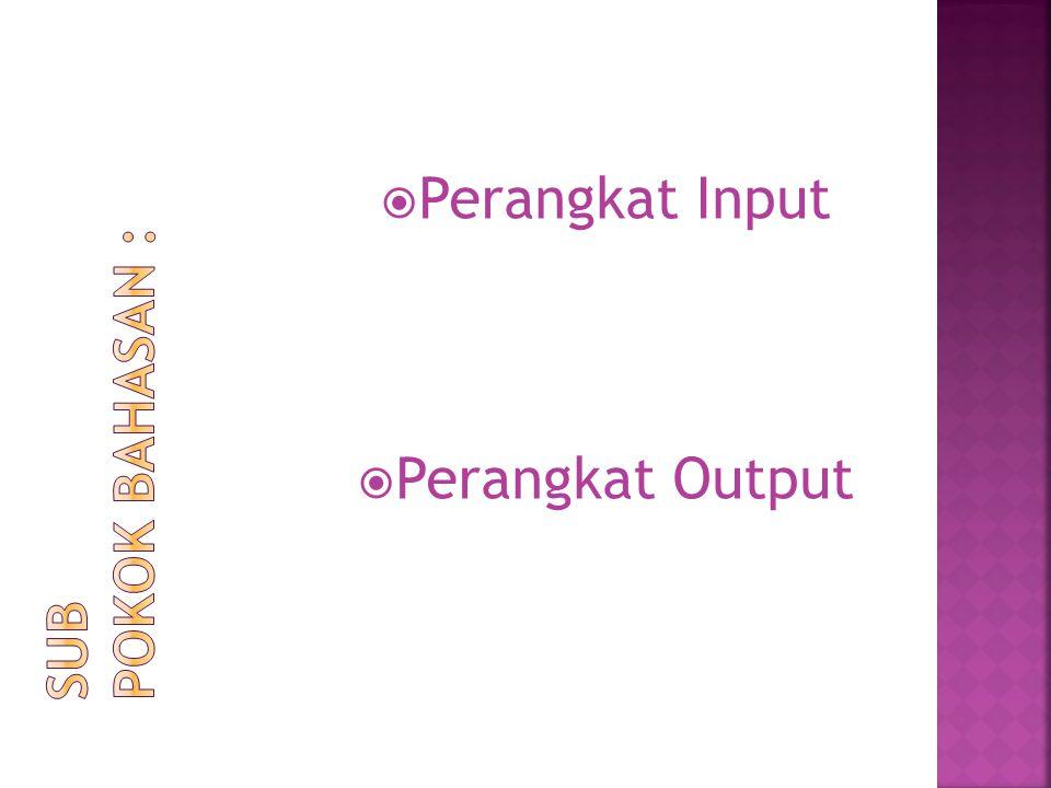 Perangkat Input Perangkat Output Sub Pokok Bahasan :