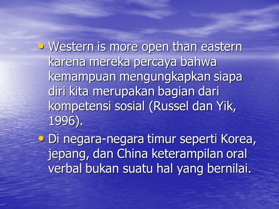 Western is more open than eastern karena mereka percaya bahwa kemampuan mengungkapkan siapa diri kita merupakan bagian dari kompetensi sosial (Russel dan Yik, 1996).
