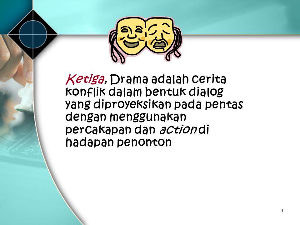 Ketiga, Drama adalah cerita konflik dalam bentuk dialog yang diproyeksikan pada pentas dengan menggunakan percakapan dan action di hadapan penonton
