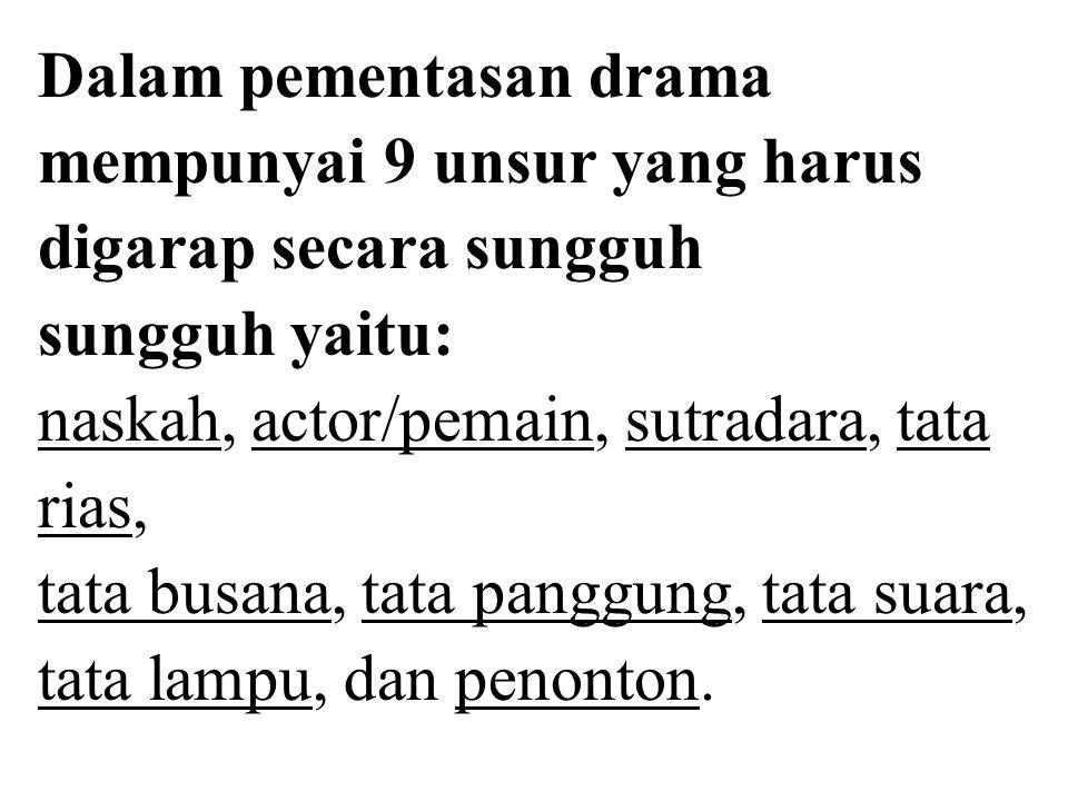 Dalam pementasan drama mempunyai 9 unsur yang harus digarap secara sungguh sungguh yaitu: naskah, actor/pemain, sutradara, tata rias, tata busana, tata panggung, tata suara, tata lampu, dan penonton.
