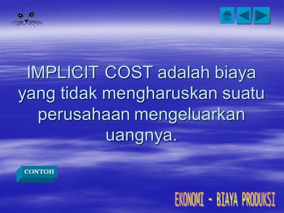 IMPLICIT COST adalah biaya yang tidak mengharuskan suatu perusahaan mengeluarkan uangnya.