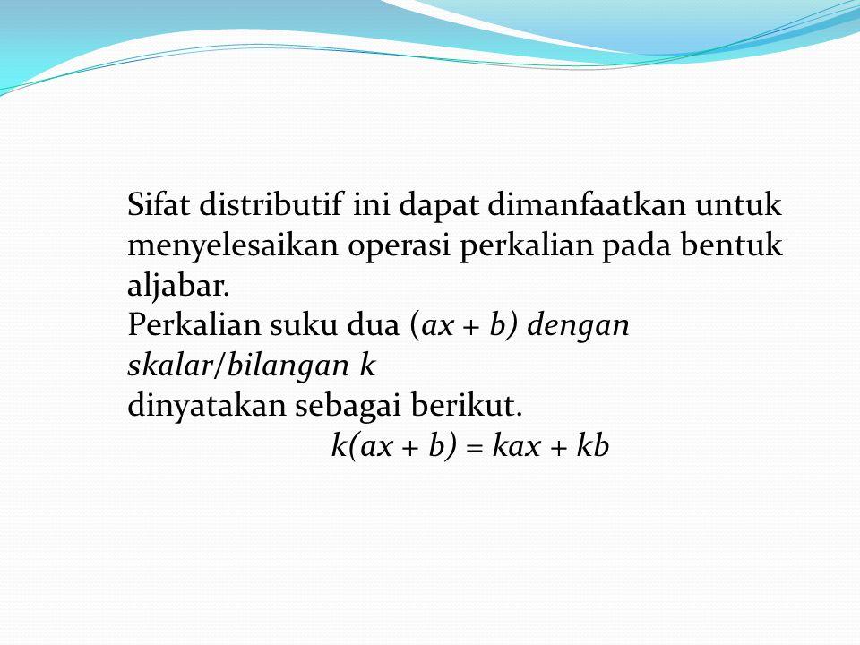Sifat distributif ini dapat dimanfaatkan untuk menyelesaikan operasi perkalian pada bentuk aljabar.