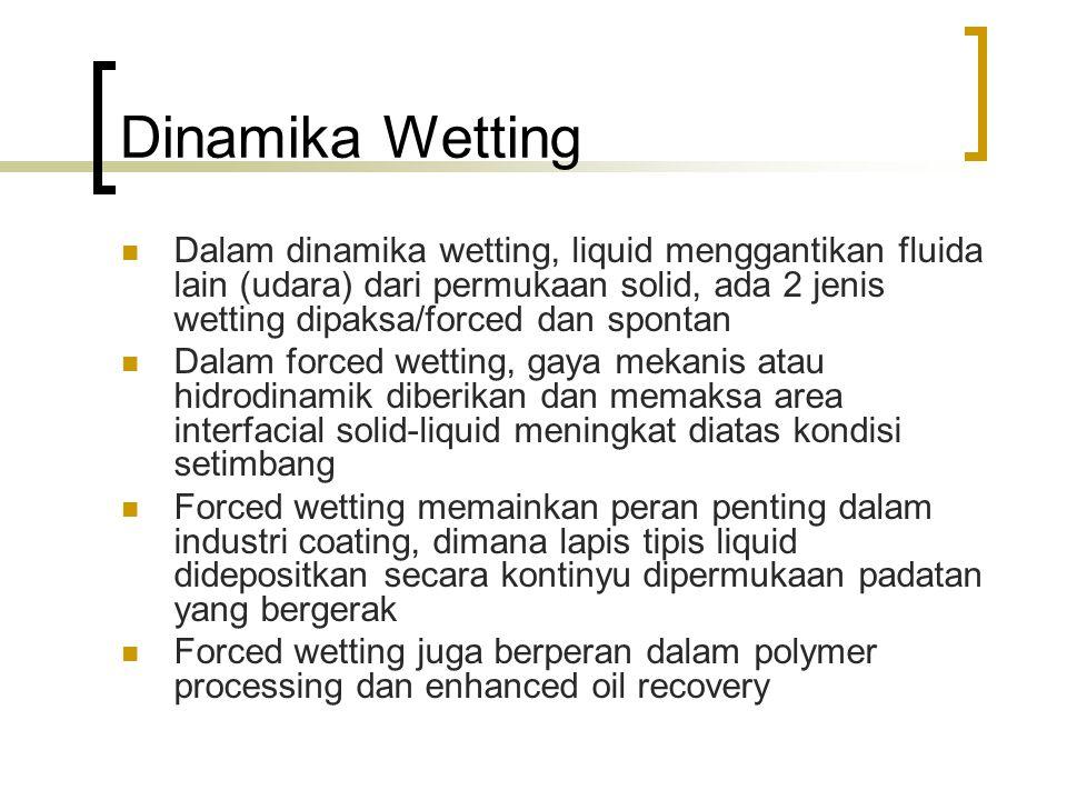Dinamika Wetting Dalam dinamika wetting, liquid menggantikan fluida lain (udara) dari permukaan solid, ada 2 jenis wetting dipaksa/forced dan spontan.