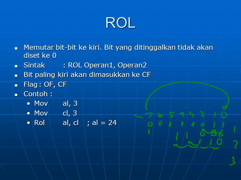 ROL Memutar bit-bit ke kiri. Bit yang ditinggalkan tidak akan diset ke 0. Sintak : ROL Operan1, Operan2.