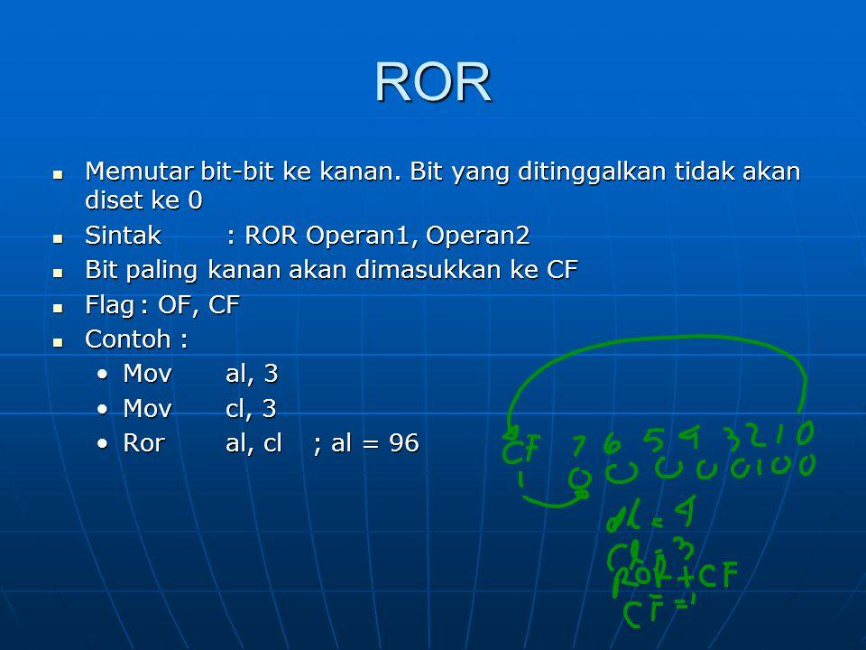 ROR Memutar bit-bit ke kanan. Bit yang ditinggalkan tidak akan diset ke 0. Sintak : ROR Operan1, Operan2.