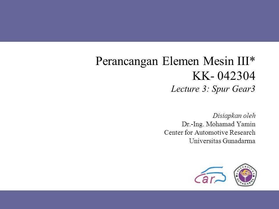Perancangan Elemen Mesin III* KK- 042304 Lecture 3: Spur Gear3