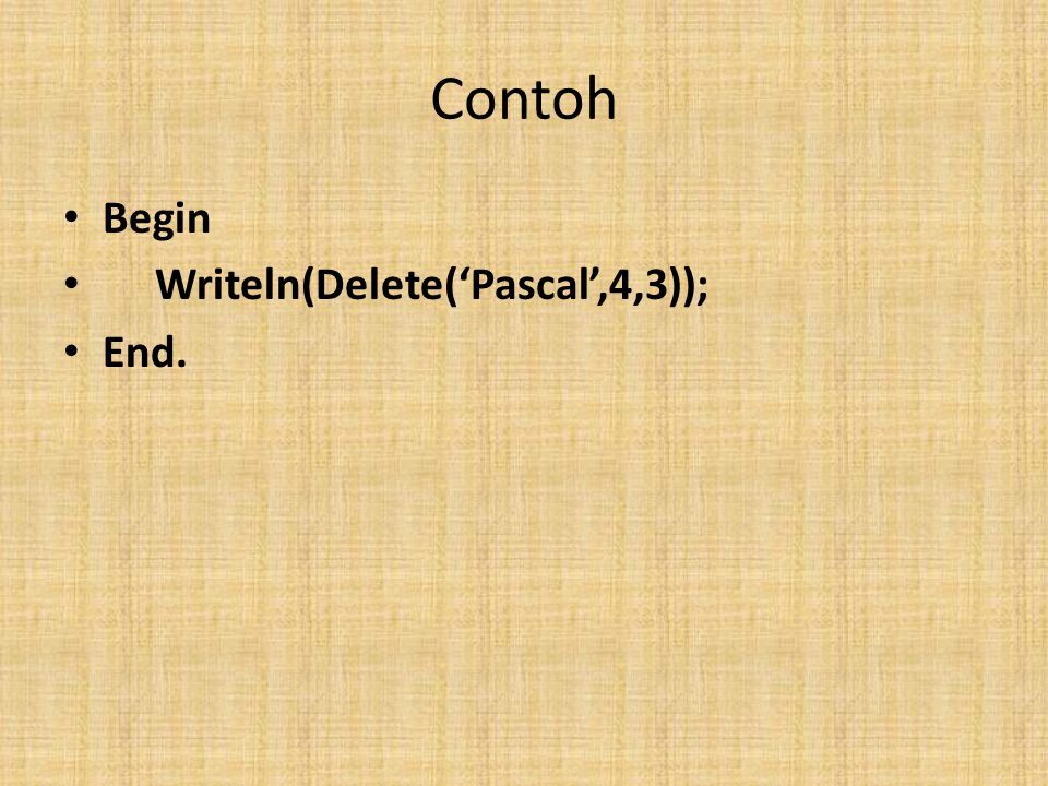 Contoh Begin Writeln(Delete('Pascal',4,3)); End.