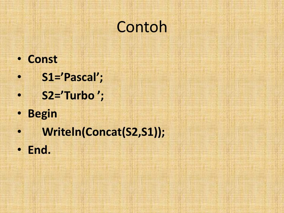 Contoh Const S1='Pascal'; S2='Turbo '; Begin Writeln(Concat(S2,S1));