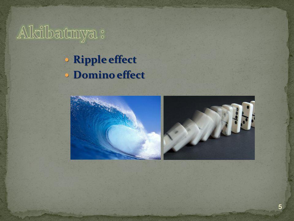 Akibatnya : Ripple effect Domino effect