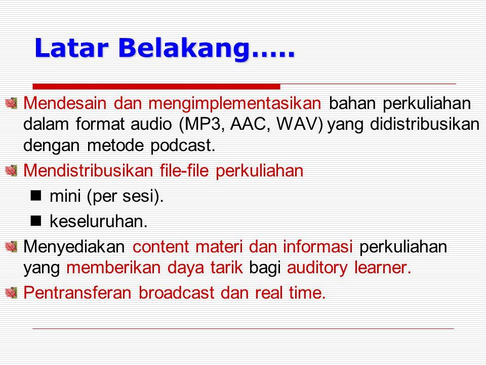 Latar Belakang….. Mendesain dan mengimplementasikan bahan perkuliahan dalam format audio (MP3, AAC, WAV) yang didistribusikan dengan metode podcast.