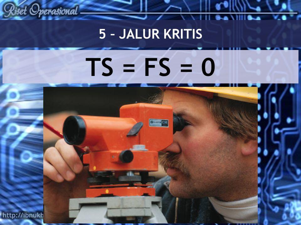 5 – JALUR KRITIS TS = FS = 0
