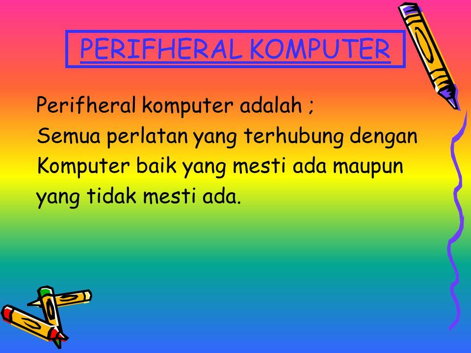 PERIFHERAL KOMPUTER Perifheral komputer adalah ;