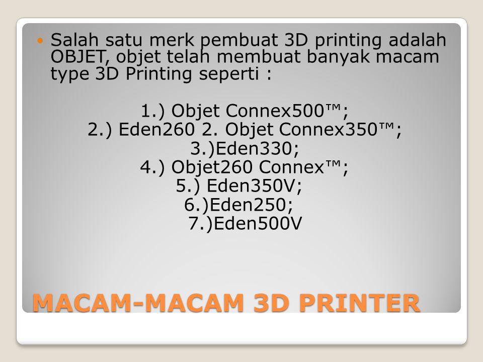 Salah satu merk pembuat 3D printing adalah OBJET, objet telah membuat banyak macam type 3D Printing seperti :