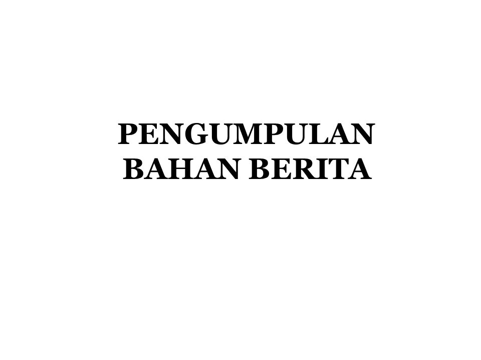 PENGUMPULAN BAHAN BERITA