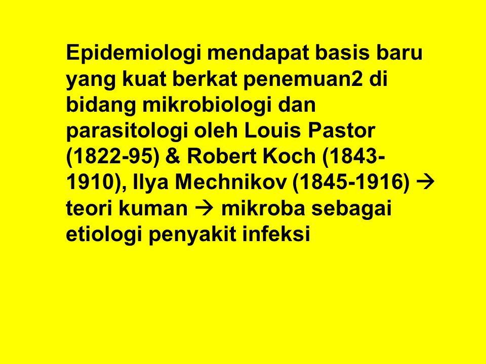 Epidemiologi mendapat basis baru yang kuat berkat penemuan2 di bidang mikrobiologi dan parasitologi oleh Louis Pastor (1822-95) & Robert Koch (1843-1910), Ilya Mechnikov (1845-1916)  teori kuman  mikroba sebagai etiologi penyakit infeksi