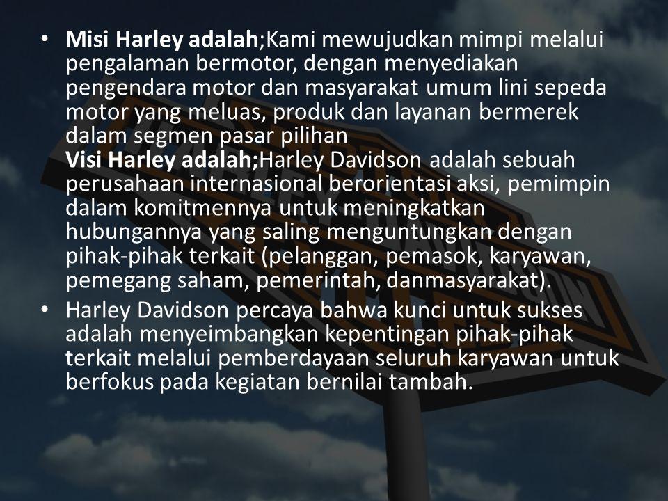 Misi Harley adalah;Kami mewujudkan mimpi melalui pengalaman bermotor, dengan menyediakan pengendara motor dan masyarakat umum lini sepeda motor yang meluas, produk dan layanan bermerek dalam segmen pasar pilihan Visi Harley adalah;Harley Davidson adalah sebuah perusahaan internasional berorientasi aksi, pemimpin dalam komitmennya untuk meningkatkan hubungannya yang saling menguntungkan dengan pihak-pihak terkait (pelanggan, pemasok, karyawan, pemegang saham, pemerintah, danmasyarakat).