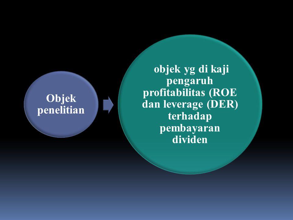 Objek penelitian objek yg di kaji pengaruh profitabilitas (ROE dan leverage (DER) terhadap pembayaran dividen.