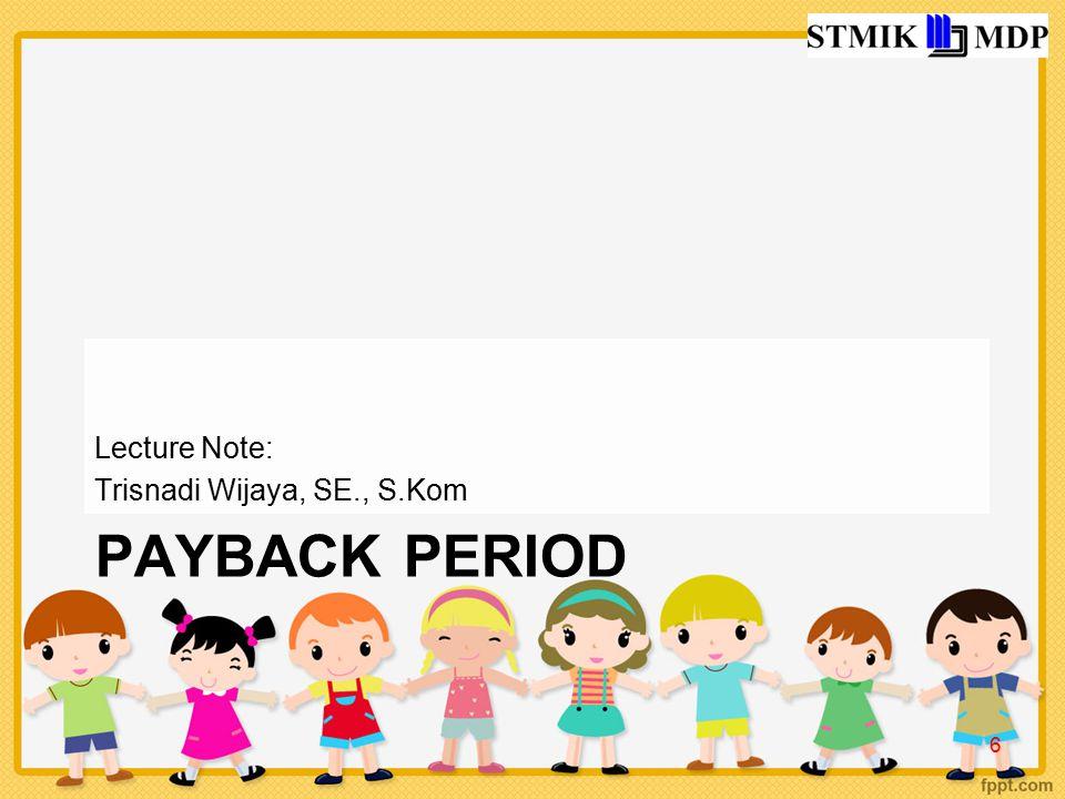 Lecture Note: Trisnadi Wijaya, SE., S.Kom Payback Period