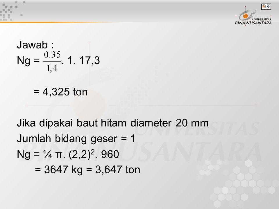 Jawab : Ng = . 1. 17,3. = 4,325 ton. Jika dipakai baut hitam diameter 20 mm. Jumlah bidang geser = 1.