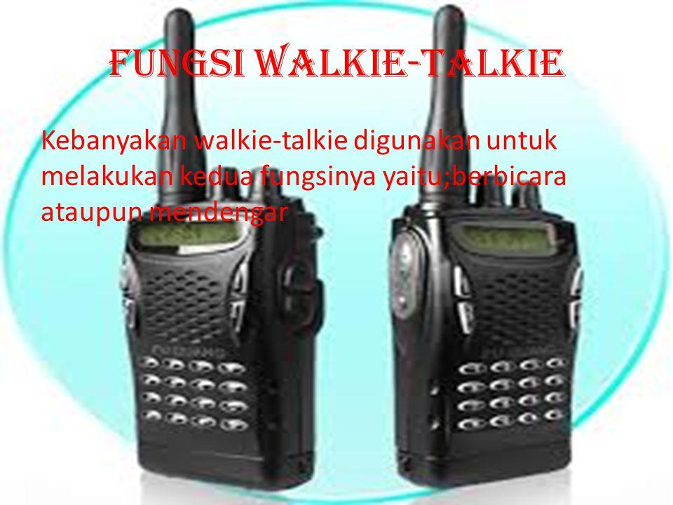 Fungsi walkie-talkie Kebanyakan walkie-talkie digunakan untuk melakukan kedua fungsinya yaitu;berbicara ataupun mendengar.