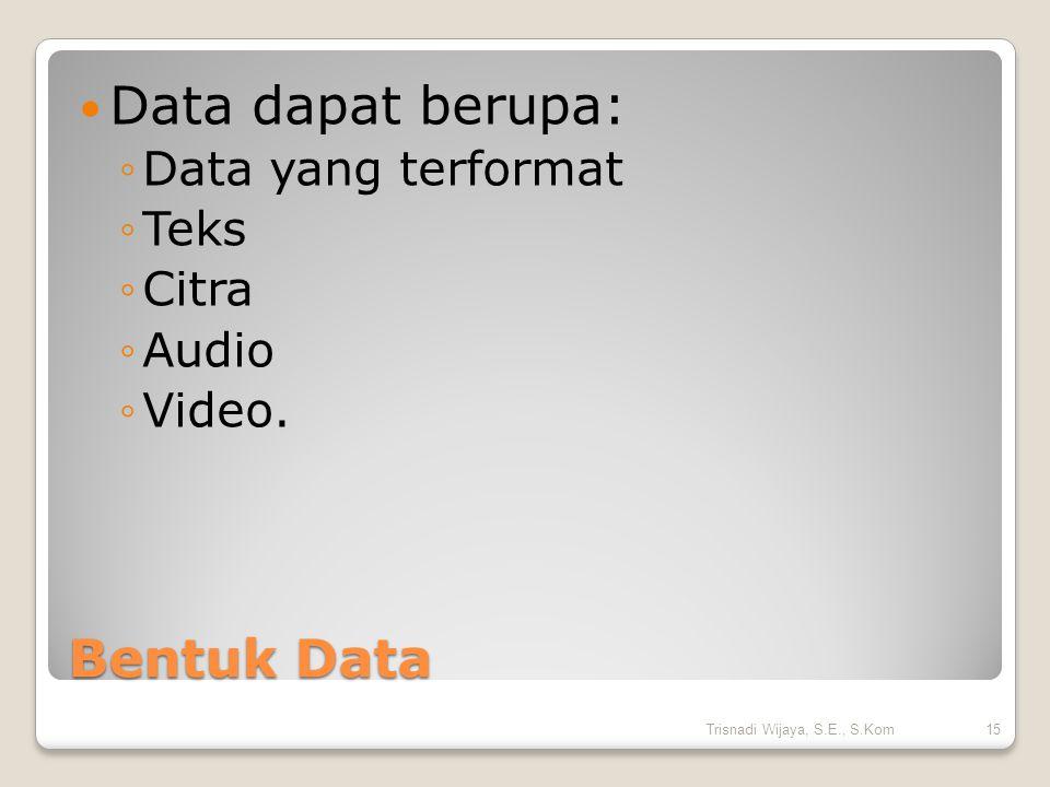 Data dapat berupa: Bentuk Data Data yang terformat Teks Citra Audio