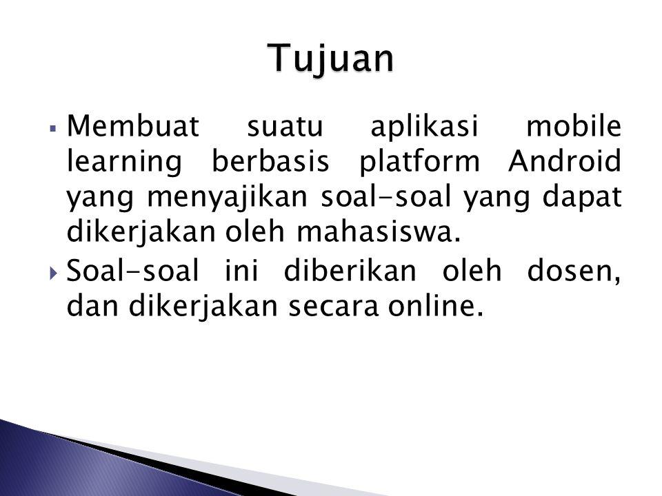 Tujuan Membuat suatu aplikasi mobile learning berbasis platform Android yang menyajikan soal-soal yang dapat dikerjakan oleh mahasiswa.