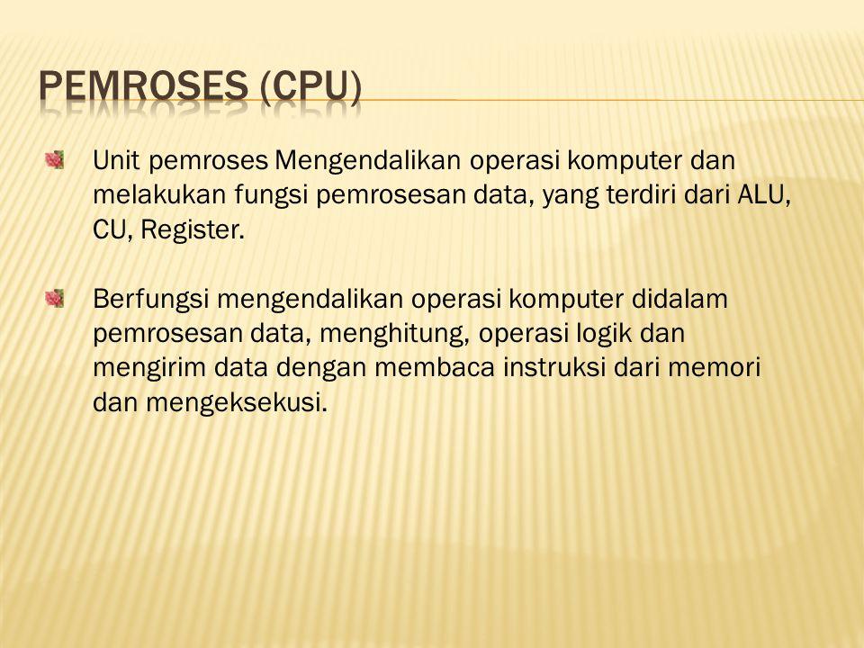 Pemroses (cpu) Unit pemroses Mengendalikan operasi komputer dan melakukan fungsi pemrosesan data, yang terdiri dari ALU, CU, Register.