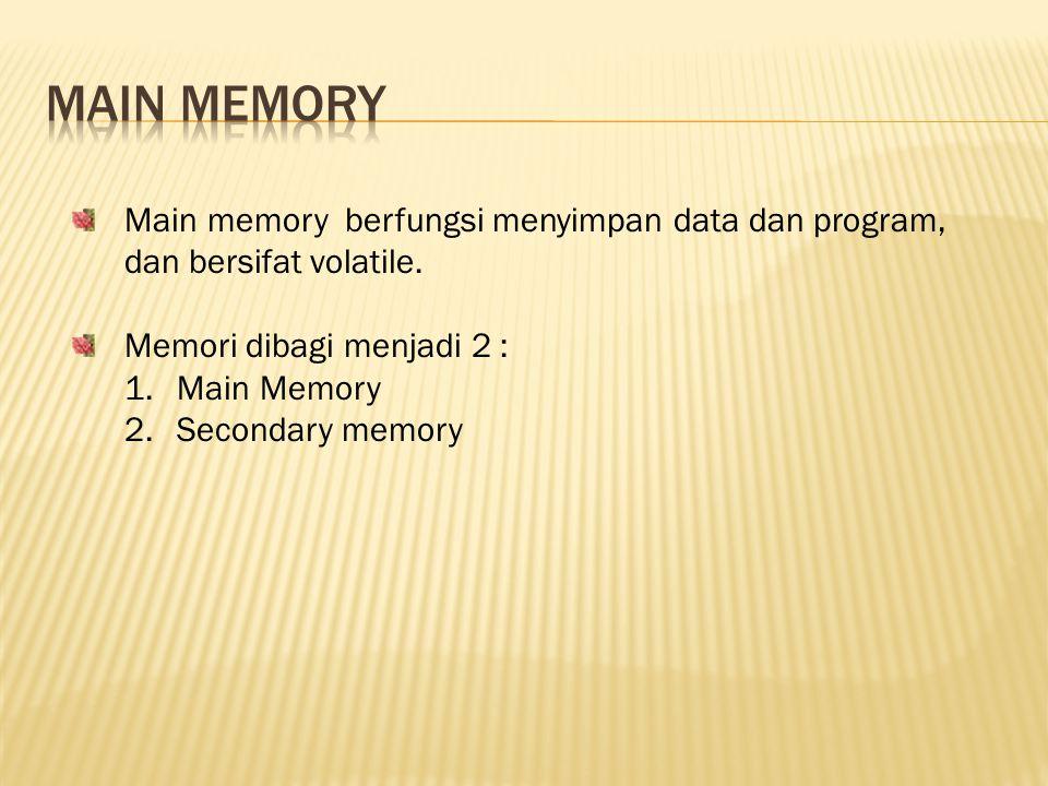 Main memory Main memory berfungsi menyimpan data dan program, dan bersifat volatile. Memori dibagi menjadi 2 :