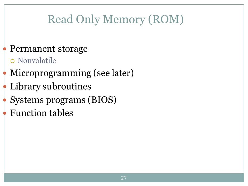 Read Only Memory (ROM) Permanent storage Microprogramming (see later)