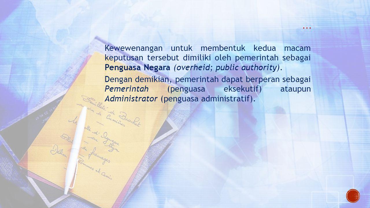 ... Kewewenangan untuk membentuk kedua macam keputusan tersebut dimiliki oleh pemerintah sebagai Penguasa Negara (overheid; public authority).