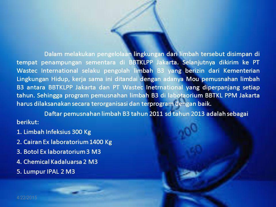 Dalam melakukan pengelolaan lingkungan dari limbah tersebut disimpan di tempat penampungan sementara di BBTKLPP Jakarta. Selanjutnya dikirim ke PT Wastec International selaku pengolah limbah B3 yang berizin dari Kementerian Lingkungan Hidup, kerja sama ini ditandai dengan adanya Mou pemusnahan limbah B3 antara BBTKLPP Jakarta dan PT Wastec Inetrnational yang diperpanjang setiap tahun. Sehingga program pemusnahan limbah B3 di labotaorium BBTKL PPM Jakarta harus dilaksanakan secara terorganisasi dan terprogram dengan baik. Daftar pemusnahan limbah B3 tahun 2011 sd tahun 2013 adalah sebagai berikut: 1. Limbah Infeksius 300 Kg 2. Cairan Ex laboratorium 1400 Kg 3. Botol Ex laboratorium 3 M3 4. Chemical Kadaluarsa 2 M3 5. Lumpur IPAL 2 M3