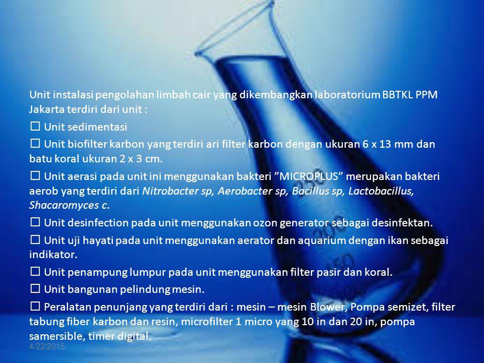 Unit instalasi pengolahan limbah cair yang dikembangkan laboratorium BBTKL PPM Jakarta terdiri dari unit :  Unit sedimentasi  Unit biofilter karbon yang terdiri ari filter karbon dengan ukuran 6 x 13 mm dan batu koral ukuran 2 x 3 cm.  Unit aerasi pada unit ini menggunakan bakteri MICROPLUS merupakan bakteri aerob yang terdiri dari Nitrobacter sp, Aerobacter sp, Bacillus sp, Lactobacillus, Shacaromyces c.  Unit desinfection pada unit menggunakan ozon generator sebagai desinfektan.  Unit uji hayati pada unit menggunakan aerator dan aquarium dengan ikan sebagai indikator.  Unit penampung lumpur pada unit menggunakan filter pasir dan koral.  Unit bangunan pelindung mesin.  Peralatan penunjang yang terdiri dari : mesin – mesin Blower, Pompa semizet, filter tabung fiber karbon dan resin, microfilter 1 micro yang 10 in dan 20 in, pompa samersible, timer digital.