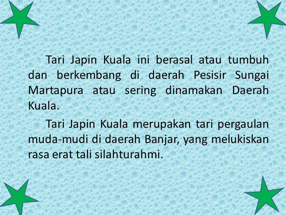 Tari Japin Kuala ini berasal atau tumbuh dan berkembang di daerah Pesisir Sungai Martapura atau sering dinamakan Daerah Kuala.