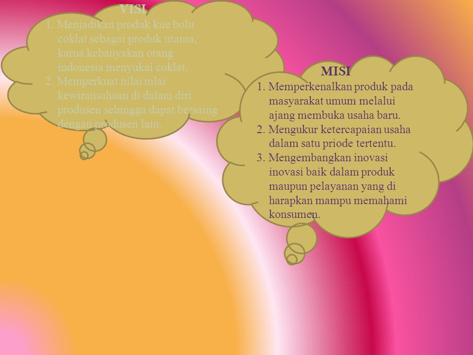 VISI 1. Menjadikan produk kue bolu coklat sebagai produk utama, karna kebanyakan orang indonesia menyukai coklat,
