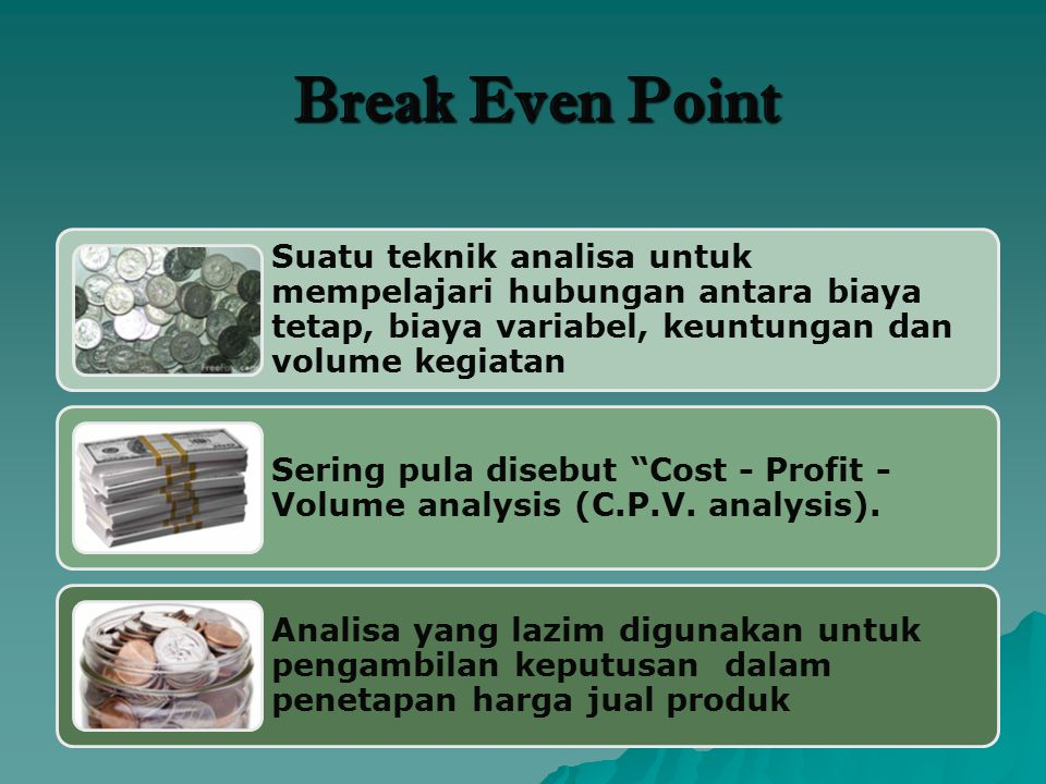 Break Even Point Suatu teknik analisa untuk mempelajari hubungan antara biaya tetap, biaya variabel, keuntungan dan volume kegiatan.