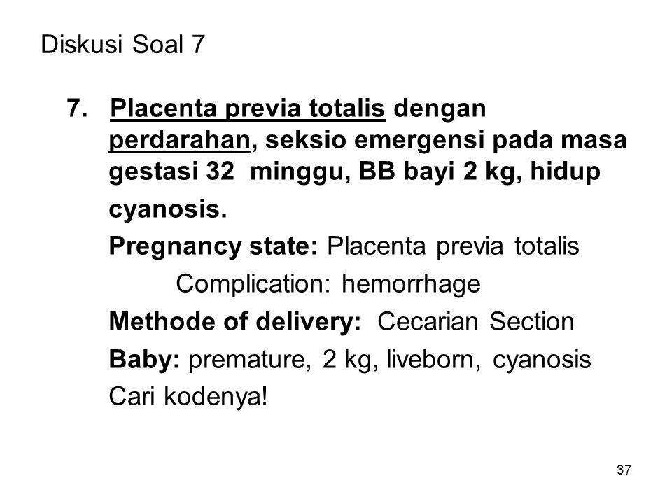 Diskusi Soal 7 7. Placenta previa totalis dengan perdarahan, seksio emergensi pada masa gestasi 32 minggu, BB bayi 2 kg, hidup.