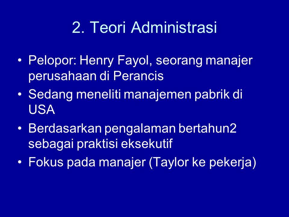 2. Teori Administrasi Pelopor: Henry Fayol, seorang manajer perusahaan di Perancis. Sedang meneliti manajemen pabrik di USA.
