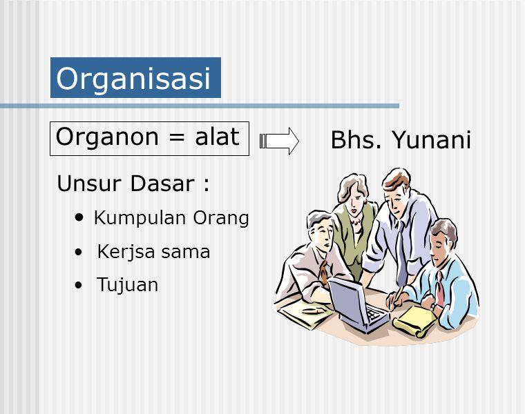 Organisasi Organon = alat Bhs. Yunani Unsur Dasar : Kumpulan Orang