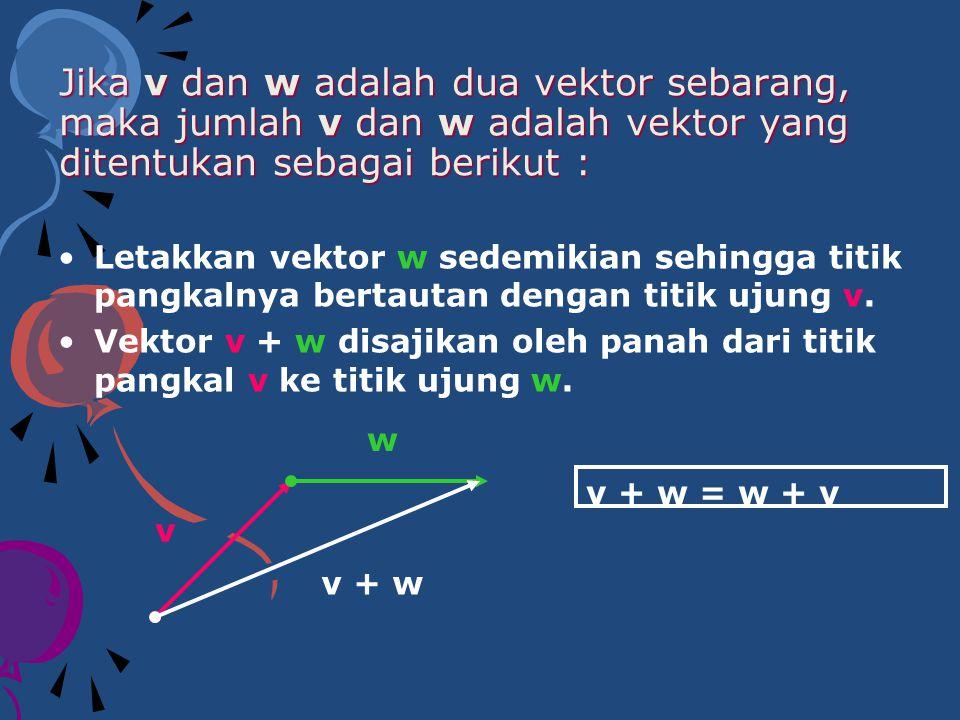 Jika v dan w adalah dua vektor sebarang, maka jumlah v dan w adalah vektor yang ditentukan sebagai berikut :
