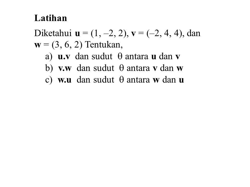 Latihan Diketahui u = (1, –2, 2), v = (–2, 4, 4), dan. w = (3, 6, 2) Tentukan, a) u.v dan sudut  antara u dan v.