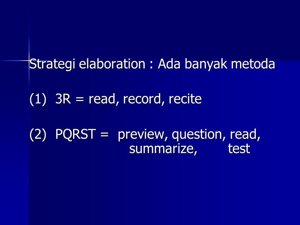 Strategi elaboration : Ada banyak metoda (1) 3R = read, record, recite (2) PQRST = preview, question, read, summarize, test