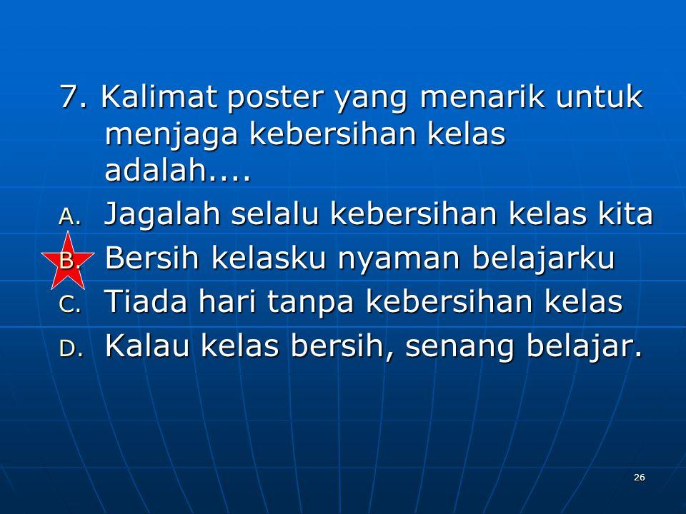 7. Kalimat poster yang menarik untuk menjaga kebersihan kelas adalah....