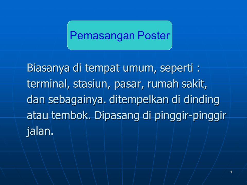 Pemasangan Poster Biasanya di tempat umum, seperti : terminal, stasiun, pasar, rumah sakit, dan sebagainya. ditempelkan di dinding.