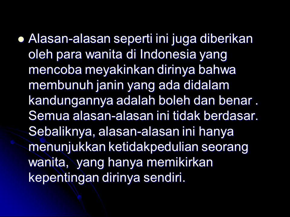 Alasan-alasan seperti ini juga diberikan oleh para wanita di Indonesia yang mencoba meyakinkan dirinya bahwa membunuh janin yang ada didalam kandungannya adalah boleh dan benar .